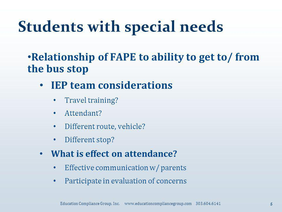5 Students with special needs Relationship of FAPE to ability to get to/ from the bus stop IEP team considerations Travel training? Attendant? Differe