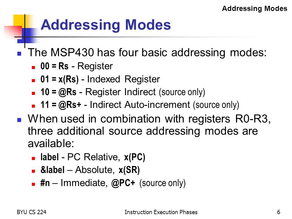 BYU CS 224 Instruction Execution Phases6 Addressing Modes The MSP430 has four basic addressing modes: 00 = Rs - Register 01 = x(Rs) - Indexed Register 10 = @Rs - Register Indirect (source only) 11 = @Rs+ - Indirect Auto-increment (source only) When used in combination with registers R0-R3, three additional source addressing modes are available: label - PC Relative, x(PC) &label – Absolute, x(SR) #n – Immediate, @PC+ (source only) Addressing Modes
