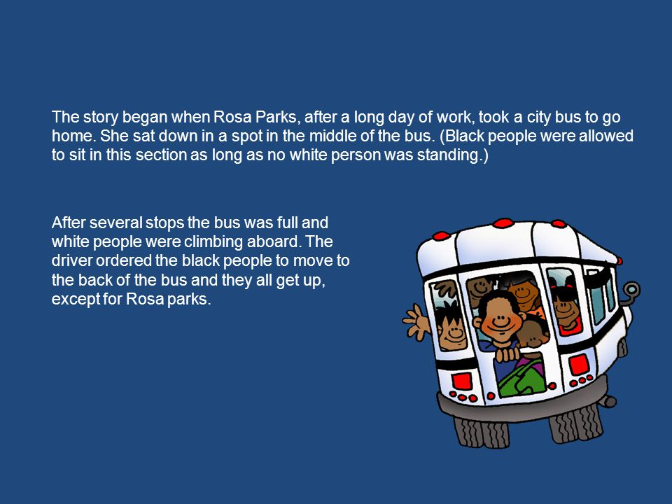 The story began when Rosa Parks, after a long day of work, took a city bus to go home. She sat down in a spot in the middle of the bus. (Black people
