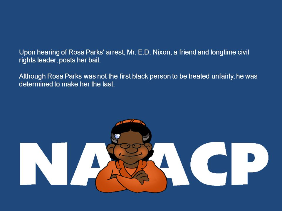 Upon hearing of Rosa Parks' arrest, Mr. E.D. Nixon, a friend and longtime civil rights leader, posts her bail. Although Rosa Parks was not the first b