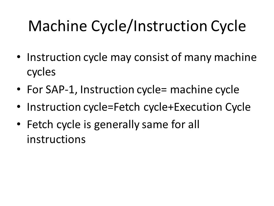 Machine Cycle/Instruction Cycle Instruction cycle may consist of many machine cycles For SAP-1, Instruction cycle= machine cycle Instruction cycle=Fet