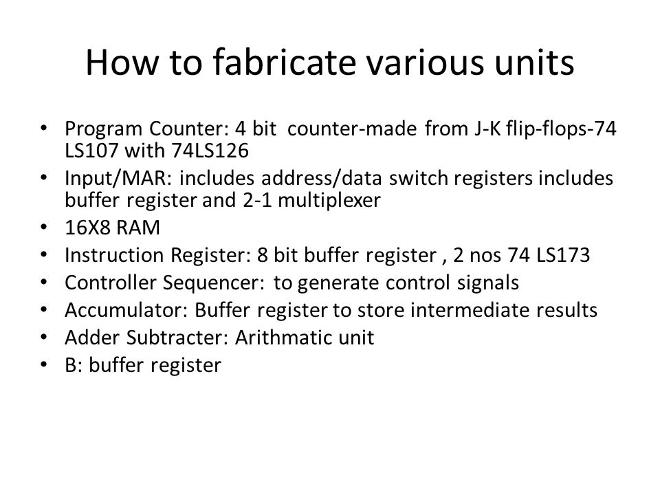 How to fabricate various units Program Counter: 4 bit counter-made from J-K flip-flops-74 LS107 with 74LS126 Input/MAR: includes address/data switch r