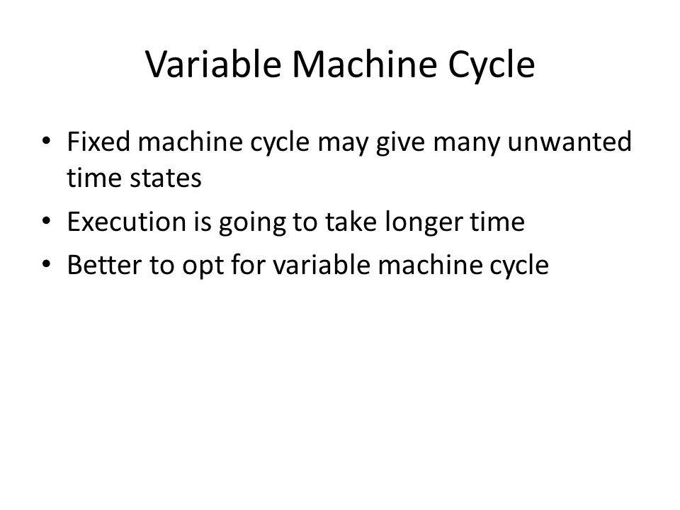 Variable Machine Cycle Fixed machine cycle may give many unwanted time states Execution is going to take longer time Better to opt for variable machin