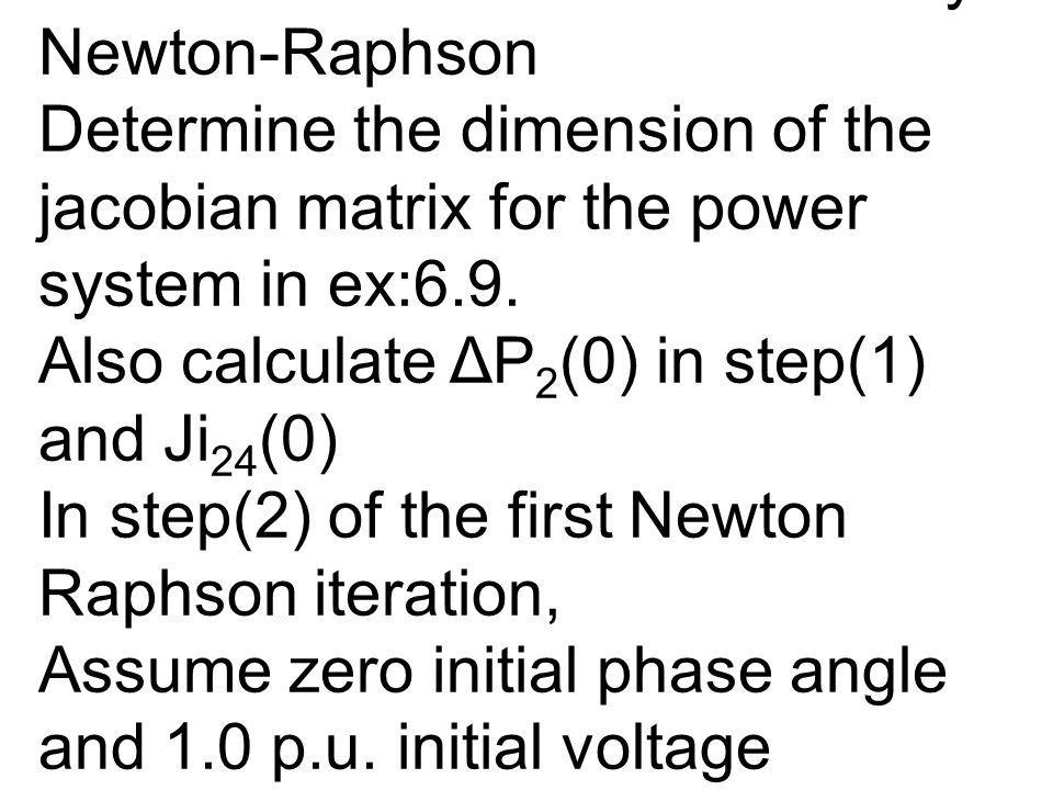 Example: Jacobian Matrix and Power flow Solution by Newton-Raphson Determine the dimension of the jacobian matrix for the power system in ex:6.9. Also