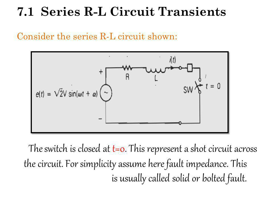 7.1 Series R-L Circuit Transients Consider the series R-L circuit shown: The switch is closed at t=0. This represent a shot circuit across the circuit