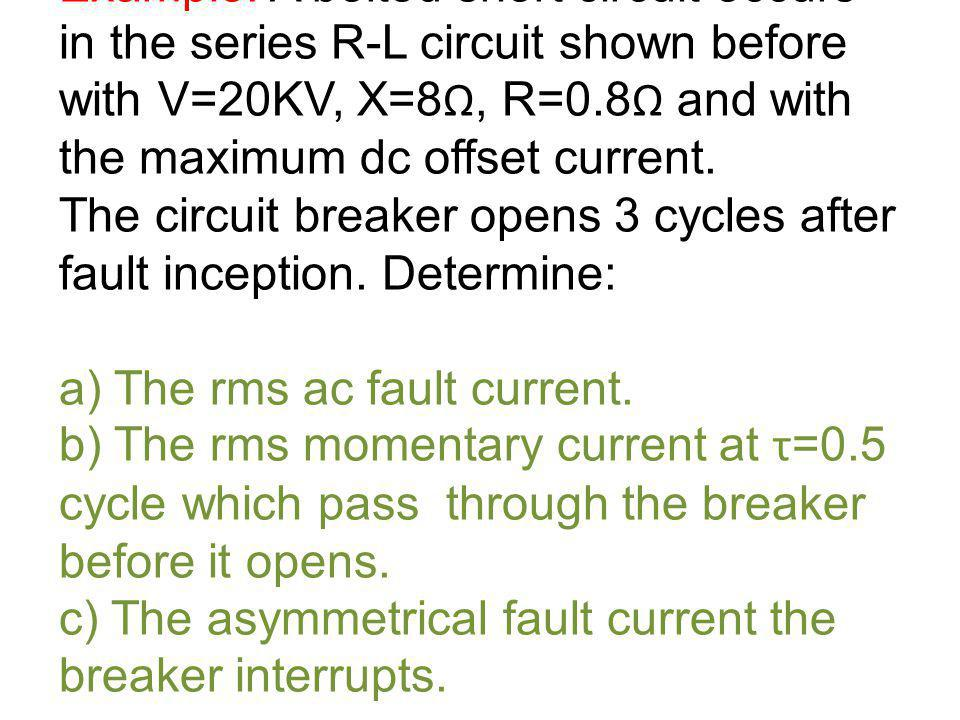 Example: A bolted short circuit occurs in the series R-L circuit shown before with V=20KV, X=8, R=0.8 and with the maximum dc offset current. The circ