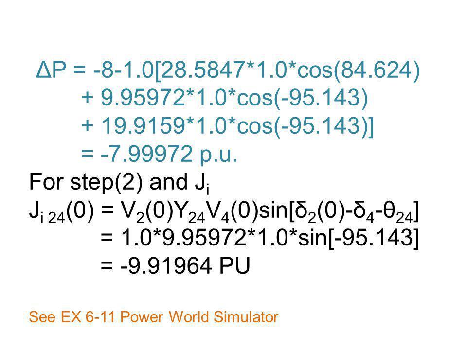 ΔP = -8-1.0[28.5847*1.0*cos(84.624) + 9.95972*1.0*cos(-95.143) + 19.9159*1.0*cos(-95.143)] = -7.99972 p.u. For step(2) and J i J i 24 (0) = V 2 (0)Y 2