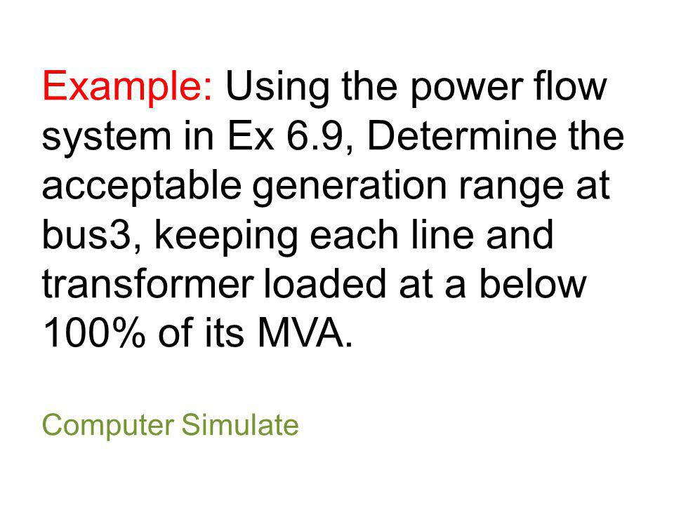 Example: Using the power flow system in Ex 6.9, Determine the acceptable generation range at bus3, keeping each line and transformer loaded at a below