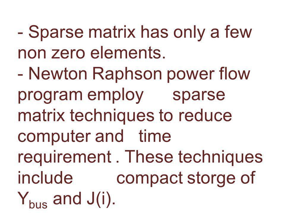 6.8 SPARSITY TECHNIQUES - Sparse matrix has only a few non zero elements. - Newton Raphson power flow program employ sparse matrix techniques to reduc