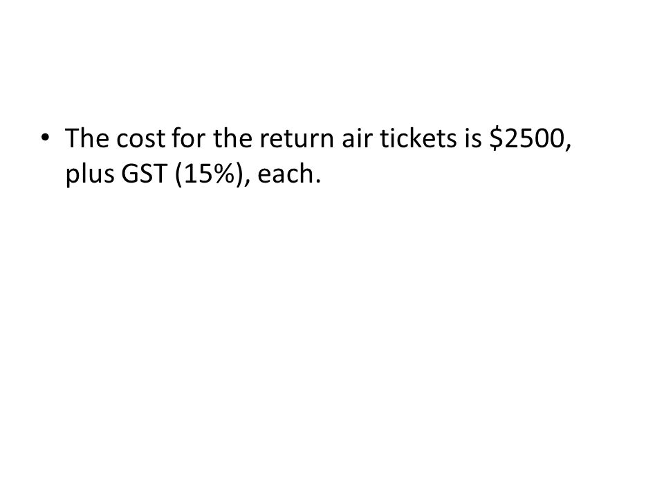 The cost for the return air tickets is $2500, plus GST (15%), each.
