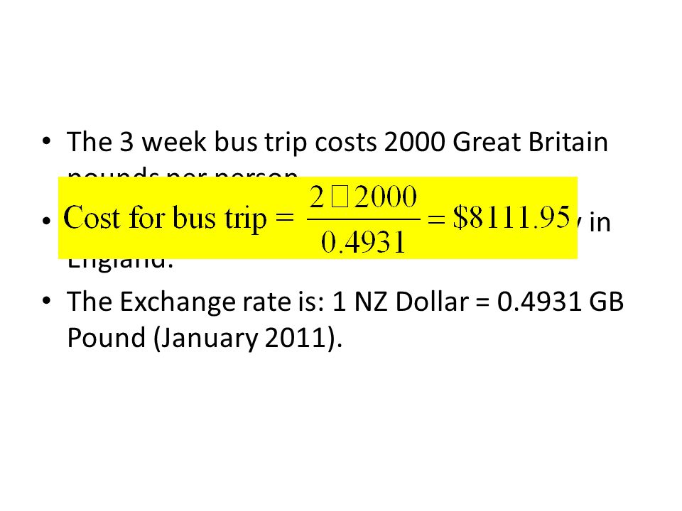 The 3 week bus trip costs 2000 Great Britain pounds per person. Great Britain pounds are used as currency in England. The Exchange rate is: 1 NZ Dolla
