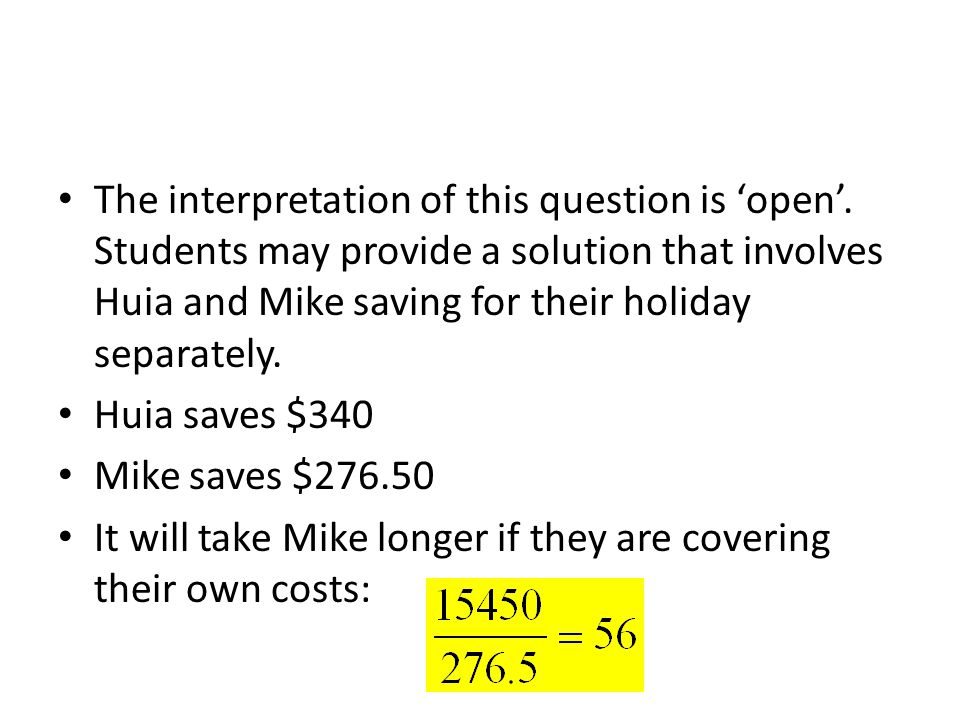 The interpretation of this question is open. Students may provide a solution that involves Huia and Mike saving for their holiday separately. Huia sav
