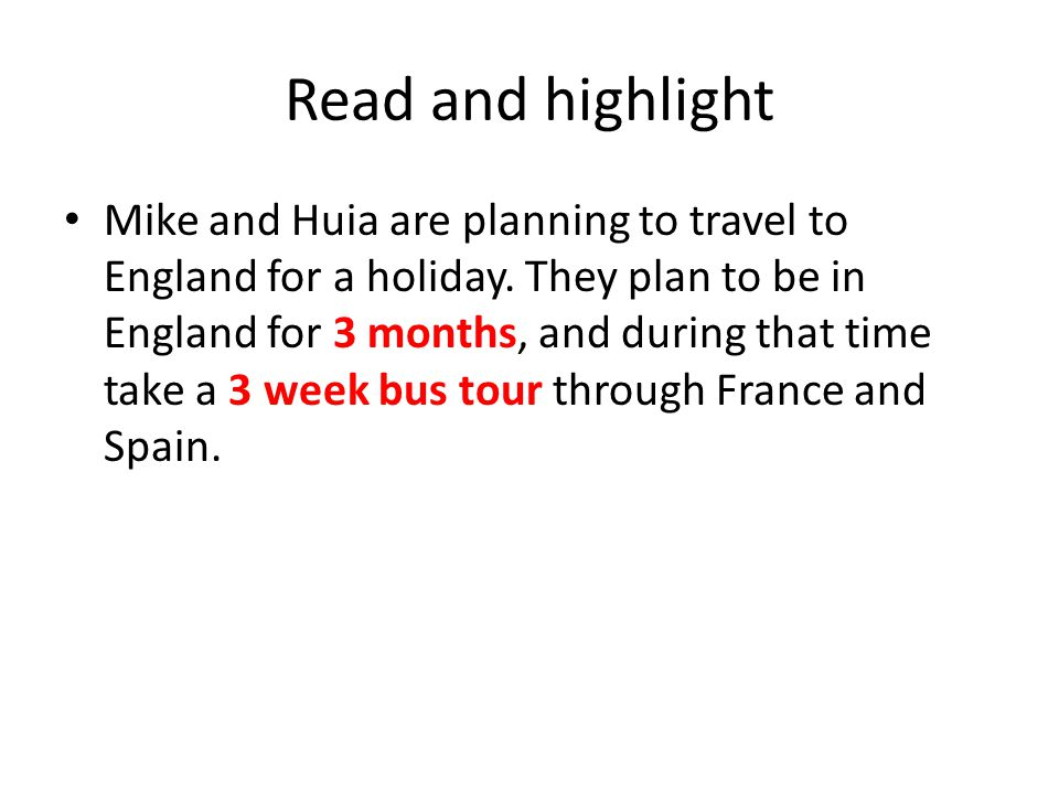 Read and highlight Mike and Huia are planning to travel to England for a holiday. They plan to be in England for 3 months, and during that time take a