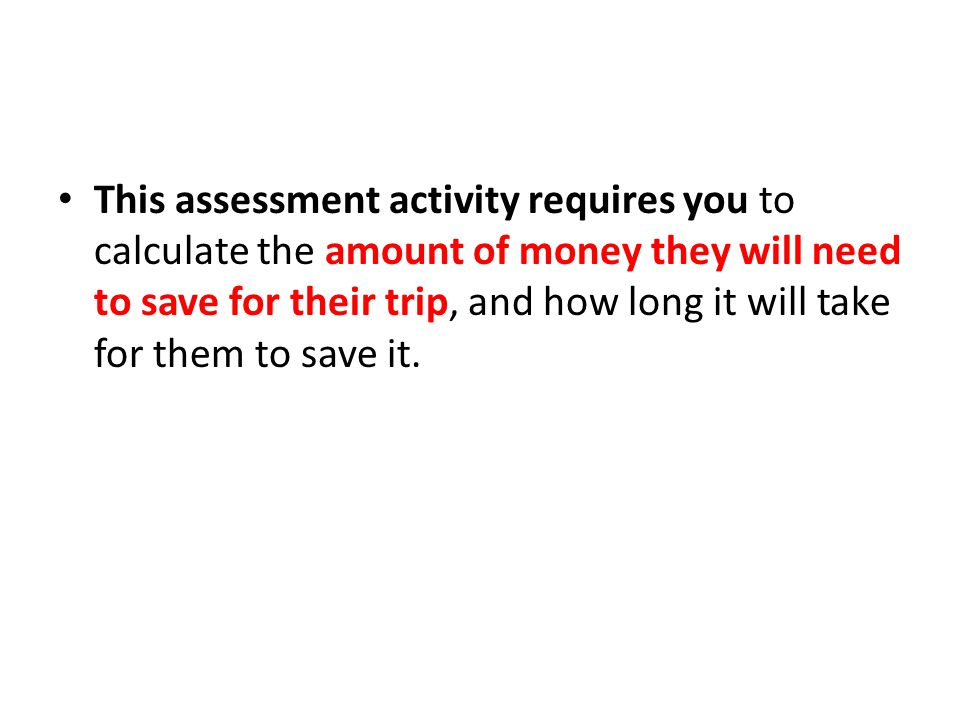 This assessment activity requires you to calculate the amount of money they will need to save for their trip, and how long it will take for them to sa