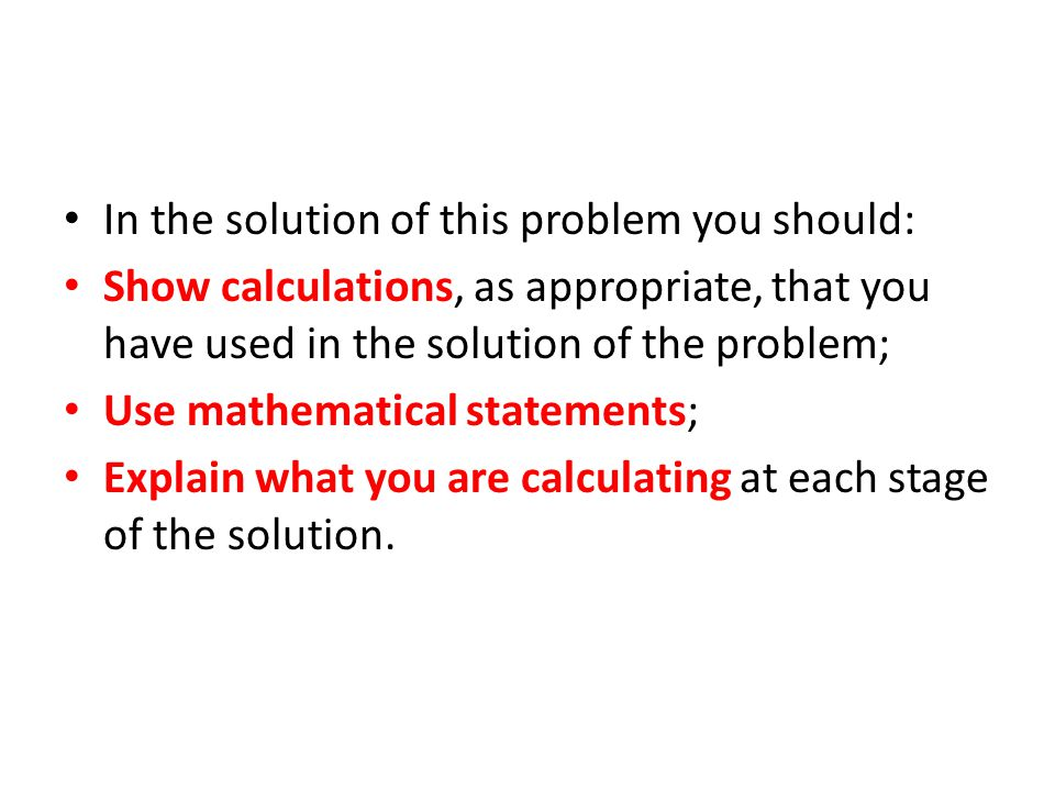 In the solution of this problem you should: Show calculations, as appropriate, that you have used in the solution of the problem; Use mathematical sta