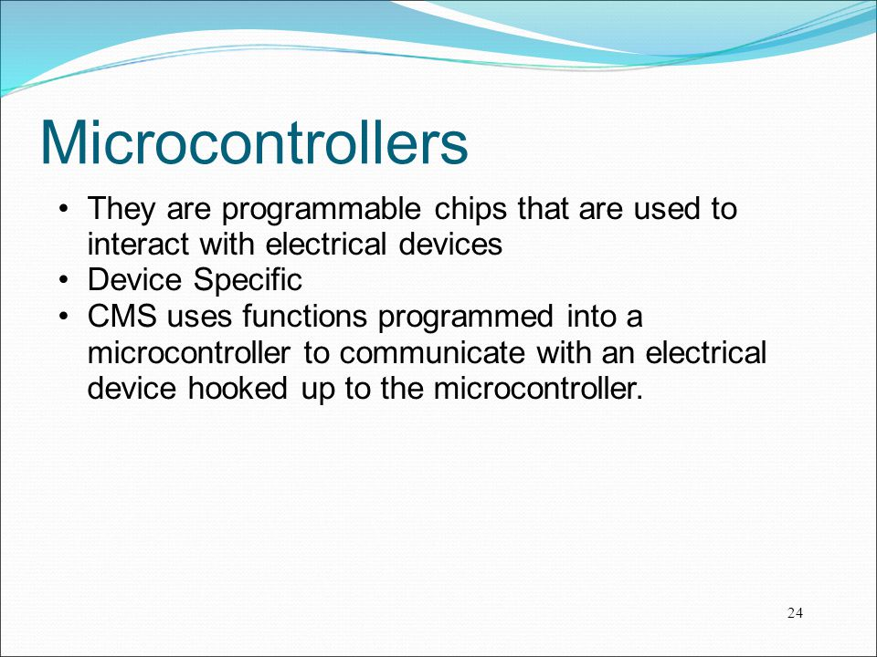 Microcontrollers They are programmable chips that are used to interact with electrical devices Device Specific CMS uses functions programmed into a mi