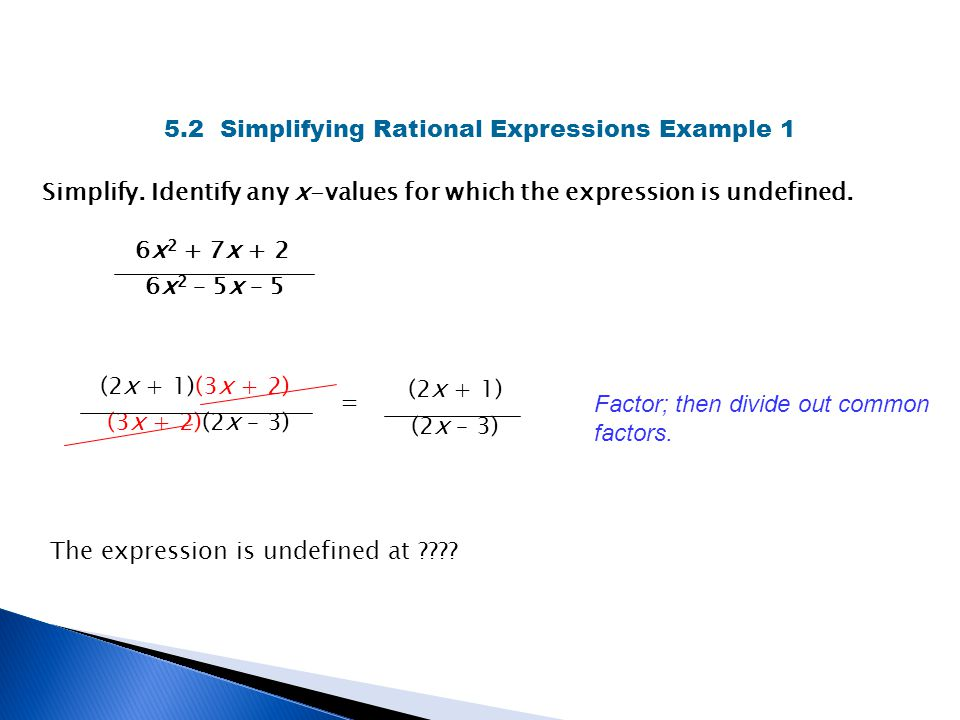 5.2 Simplifying Rational Expressions Example 1 Simplify. Identify any x-values for which the expression is undefined. 6x 2 + 7x + 2 6x 2 – 5x – 5 (2x
