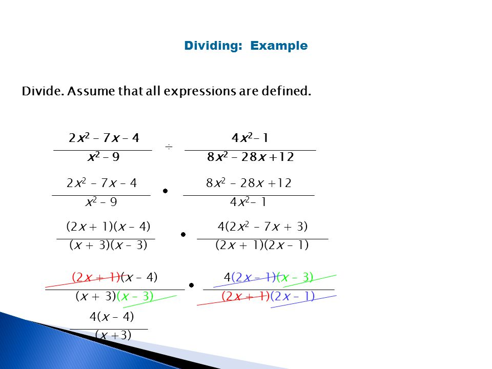 Dividing: Example 2x 2 – 7x – 4 x 2 – 9 ÷ 4x 2 – 1 8x 2 – 28x +12 Divide. Assume that all expressions are defined. (2x + 1)(x – 4) (x + 3)(x – 3) 4(2x