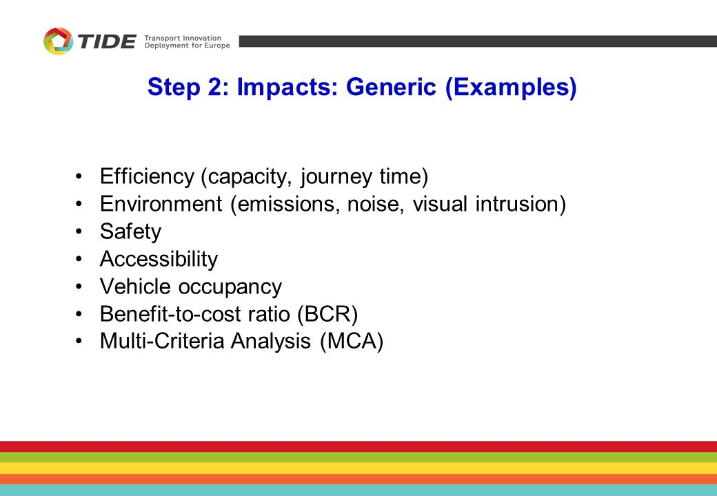 Step 2: Impacts: Generic (Examples) Efficiency (capacity, journey time) Environment (emissions, noise, visual intrusion) Safety Accessibility Vehicle occupancy Benefit-to-cost ratio (BCR) Multi-Criteria Analysis (MCA)