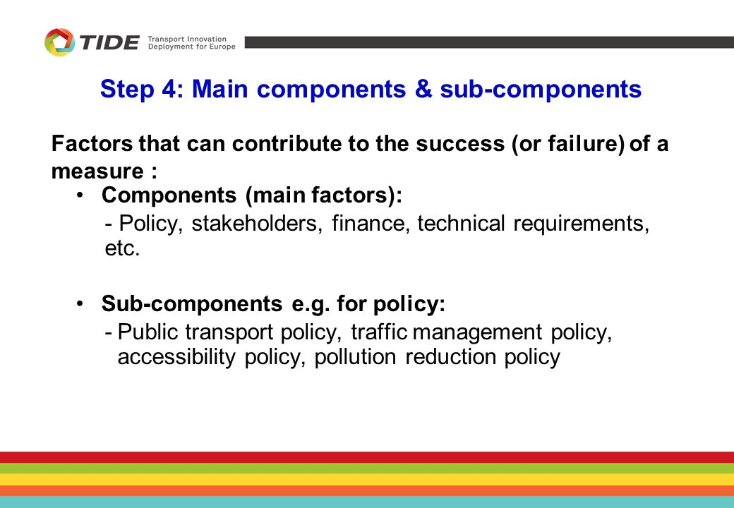 Step 4: Main components & sub-components Factors that can contribute to the success (or failure) of a measure : Components (main factors): -Policy, stakeholders, finance, technical requirements, etc.