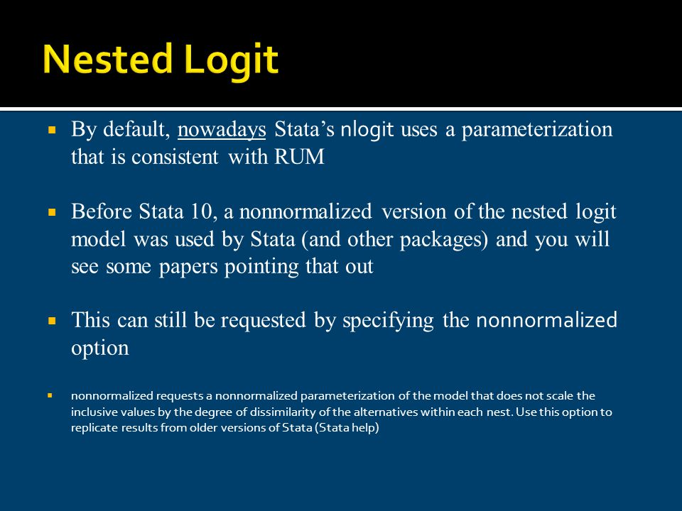 Nested Logit By default, nowadays Statas nlogit uses a parameterization that is consistent with RUM Before Stata 10, a nonnormalized version of the ne