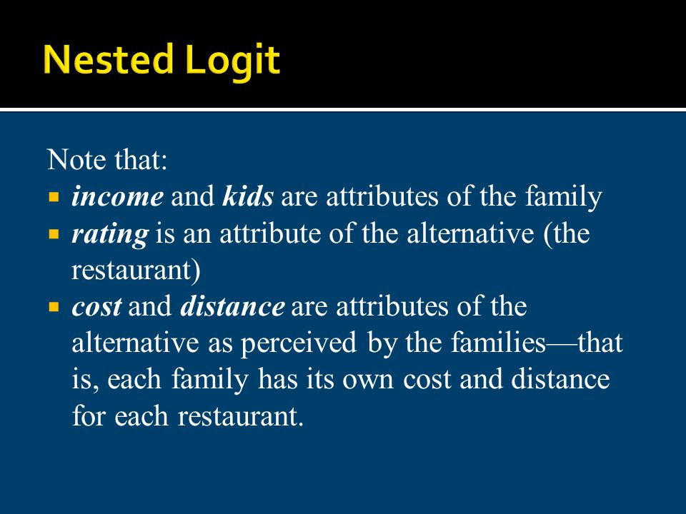 Nested Logit Note that: income and kids are attributes of the family rating is an attribute of the alternative (the restaurant) cost and distance are