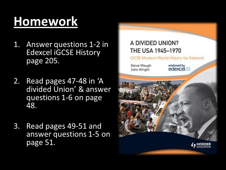 Homework 1.Answer questions 1-2 in Edexcel iGCSE History page 205. 2.Read pages 47-48 in A divided Union & answer questions 1-6 on page 48. 3.Read pag