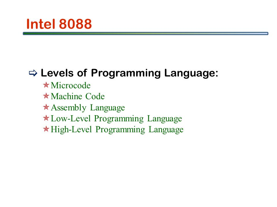 Intel 8088 Levels of Programming Language: Microcode Machine Code Assembly Language Low-Level Programming Language High-Level Programming Language