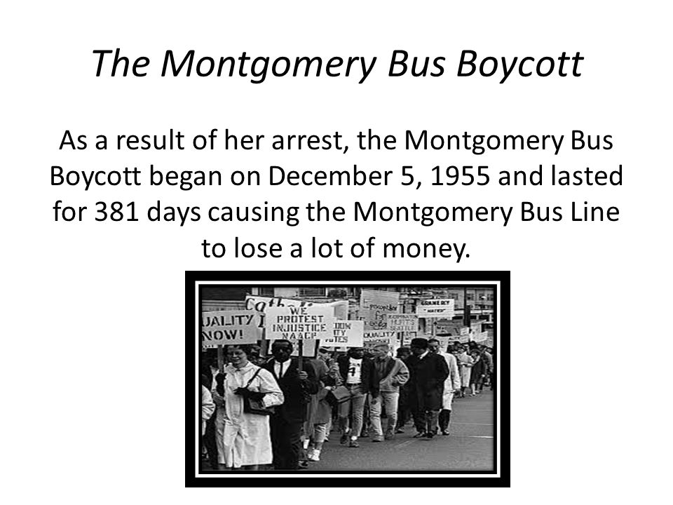 The Montgomery Bus Boycott As a result of her arrest, the Montgomery Bus Boycott began on December 5, 1955 and lasted for 381 days causing the Montgom