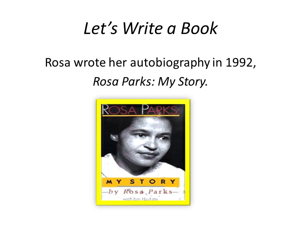 Lets Write a Book Rosa wrote her autobiography in 1992, Rosa Parks: My Story.