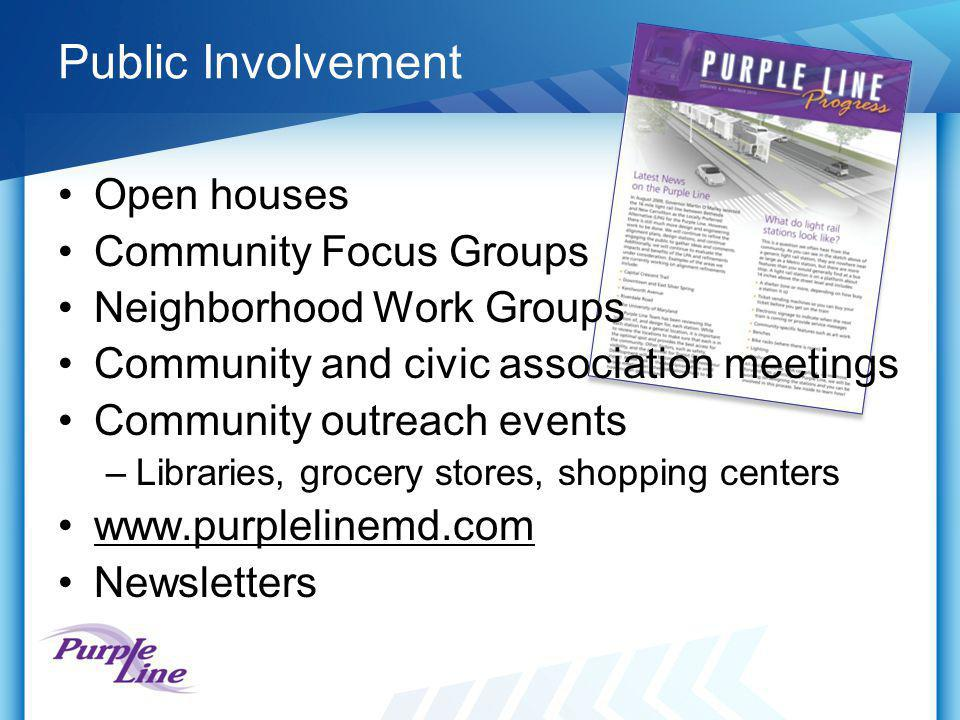 Public Involvement Open houses Community Focus Groups Neighborhood Work Groups Community and civic association meetings Community outreach events –Libraries, grocery stores, shopping centers www.purplelinemd.com Newsletters