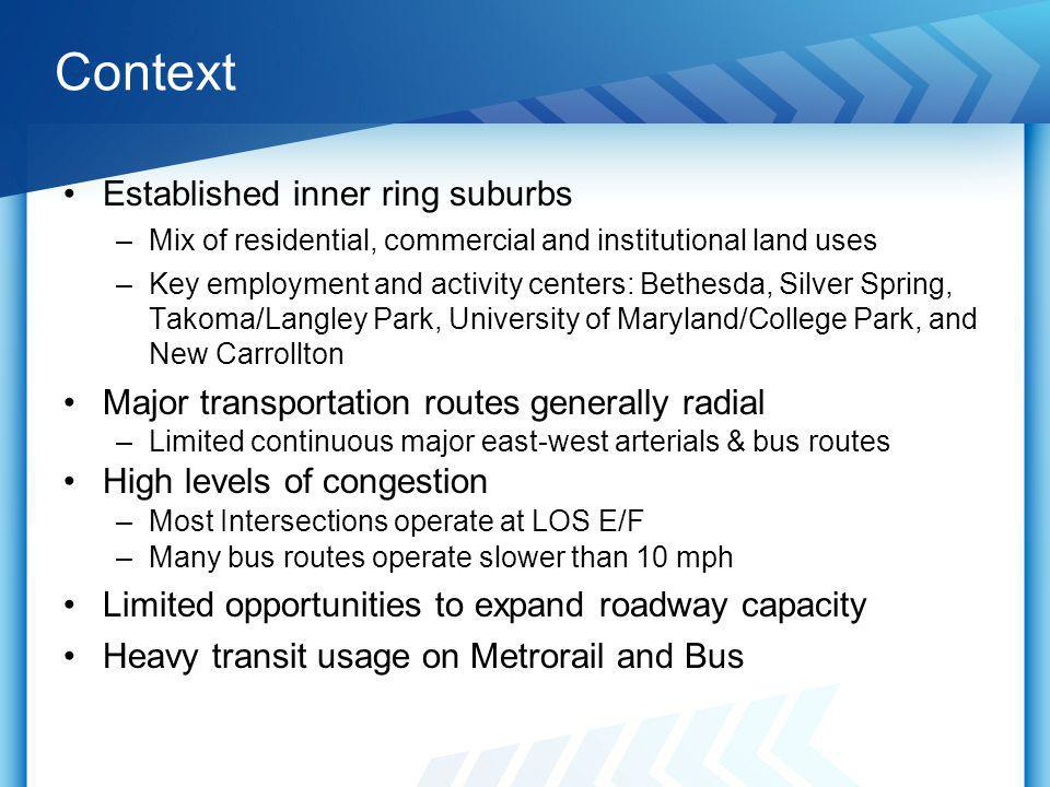 Context Established inner ring suburbs –Mix of residential, commercial and institutional land uses –Key employment and activity centers: Bethesda, Silver Spring, Takoma/Langley Park, University of Maryland/College Park, and New Carrollton Major transportation routes generally radial –Limited continuous major east-west arterials & bus routes High levels of congestion –Most Intersections operate at LOS E/F –Many bus routes operate slower than 10 mph Limited opportunities to expand roadway capacity Heavy transit usage on Metrorail and Bus