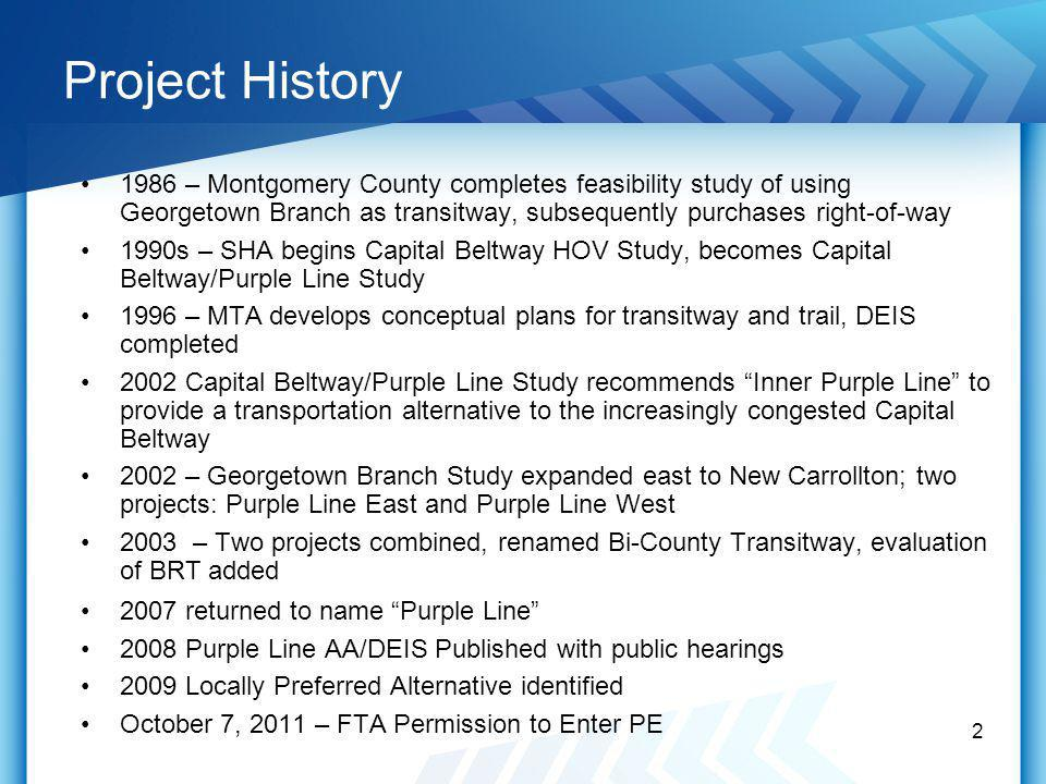 Project History 1986 – Montgomery County completes feasibility study of using Georgetown Branch as transitway, subsequently purchases right-of-way 1990s – SHA begins Capital Beltway HOV Study, becomes Capital Beltway/Purple Line Study 1996 – MTA develops conceptual plans for transitway and trail, DEIS completed 2002 Capital Beltway/Purple Line Study recommends Inner Purple Line to provide a transportation alternative to the increasingly congested Capital Beltway 2002 – Georgetown Branch Study expanded east to New Carrollton; two projects: Purple Line East and Purple Line West 2003 – Two projects combined, renamed Bi-County Transitway, evaluation of BRT added 2007 returned to name Purple Line 2008 Purple Line AA/DEIS Published with public hearings 2009 Locally Preferred Alternative identified October 7, 2011 – FTA Permission to Enter PE 2