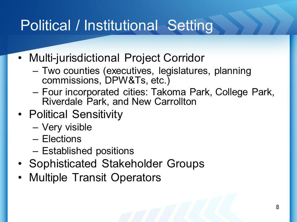 Political / Institutional Setting Multi-jurisdictional Project Corridor –Two counties (executives, legislatures, planning commissions, DPW&Ts, etc.) –Four incorporated cities: Takoma Park, College Park, Riverdale Park, and New Carrollton Political Sensitivity –Very visible –Elections –Established positions Sophisticated Stakeholder Groups Multiple Transit Operators 8