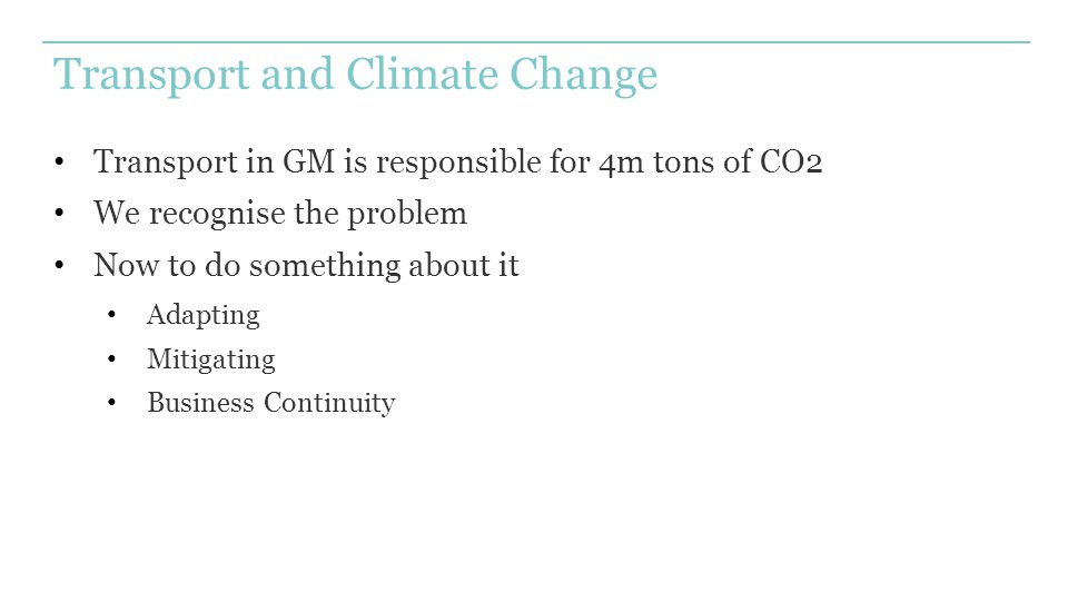 Transport and Climate Change Transport in GM is responsible for 4m tons of CO2 We recognise the problem Now to do something about it Adapting Mitigati