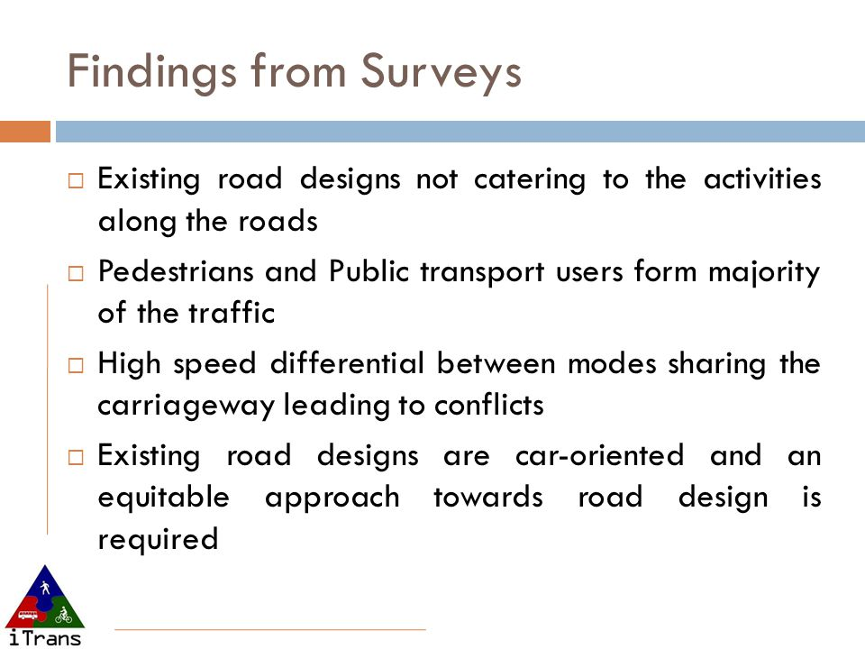 Findings from Surveys Existing road designs not catering to the activities along the roads Pedestrians and Public transport users form majority of the