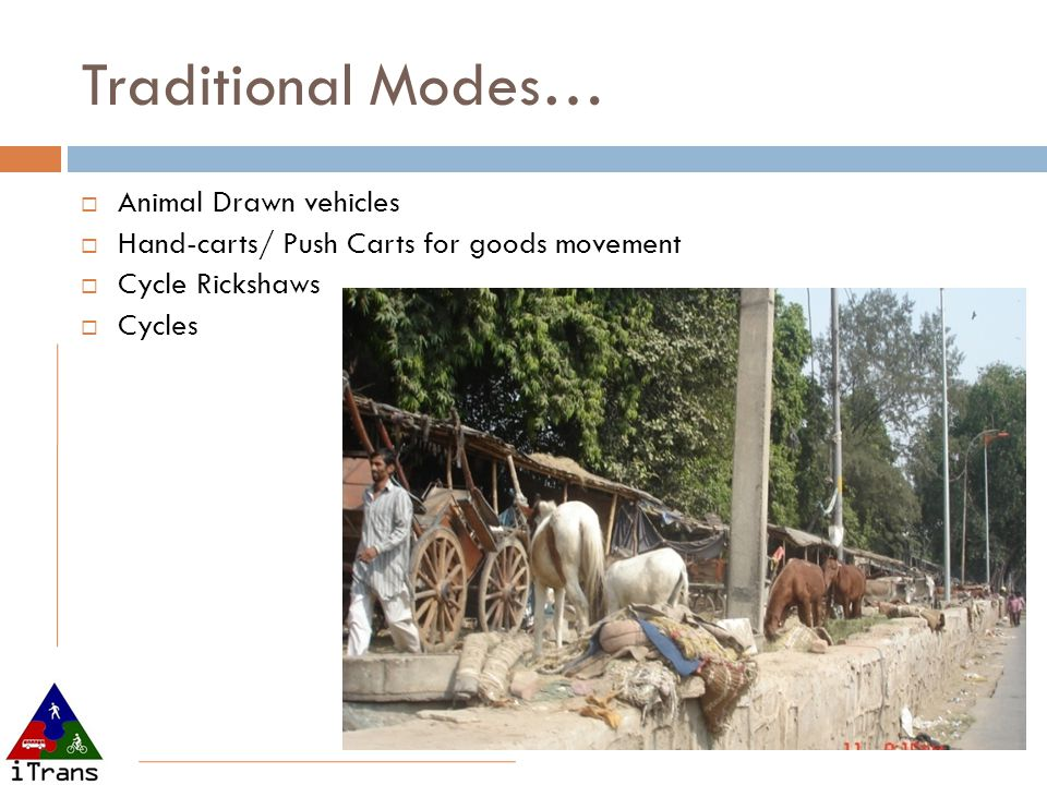 Traditional Modes… Animal Drawn vehicles Hand-carts/ Push Carts for goods movement Cycle Rickshaws Cycles