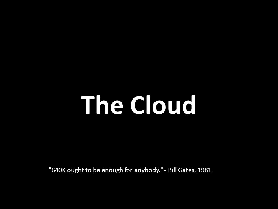 The Cloud 640K ought to be enough for anybody. - Bill Gates, 1981