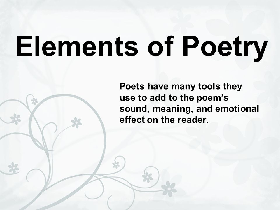 Elements of Poetry Poets have many tools they use to add to the poems sound, meaning, and emotional effect on the reader.