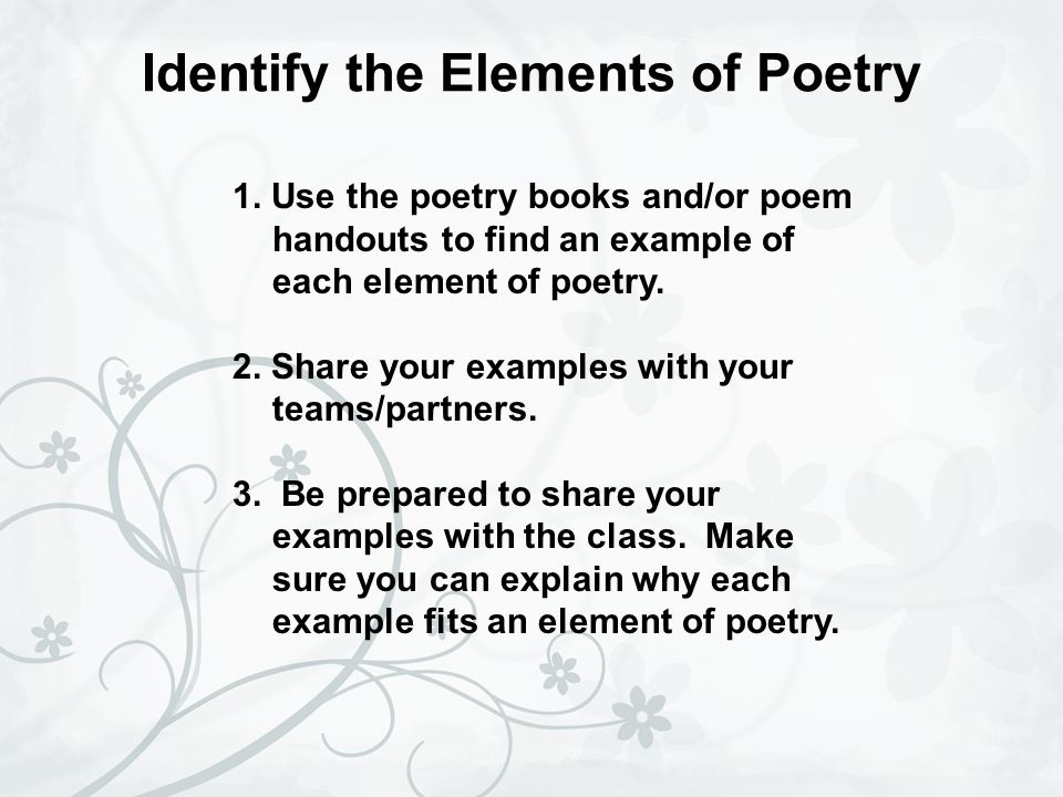 Identify the Elements of Poetry 1. Use the poetry books and/or poem handouts to find an example of each element of poetry. 2. Share your examples with