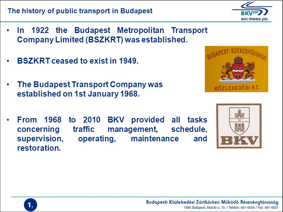 The history of public transport in Budapest 1. In 1922 the Budapest Metropolitan Transport Company Limited (BSZKRT) was established. BSZKRT ceased to