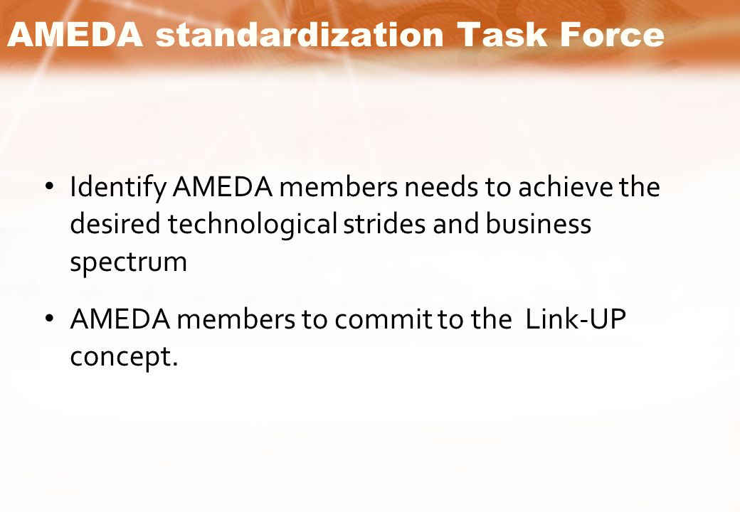 AMEDA standardization Task Force Identify AMEDA members needs to achieve the desired technological strides and business spectrum AMEDA members to commit to the Link-UP concept.