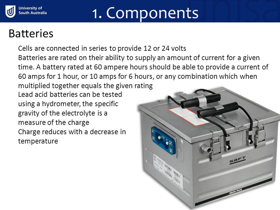 1. Components Batteries Cells are connected in series to provide 12 or 24 volts Batteries are rated on their ability to supply an amount of current fo