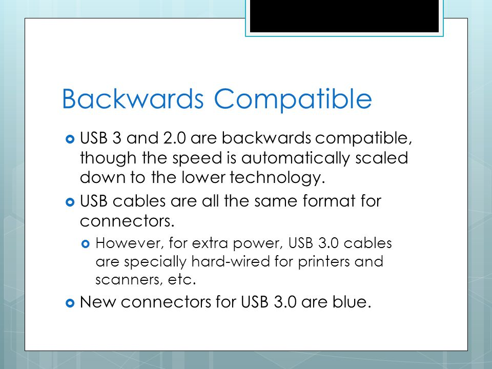 Backwards Compatible USB 3 and 2.0 are backwards compatible, though the speed is automatically scaled down to the lower technology.