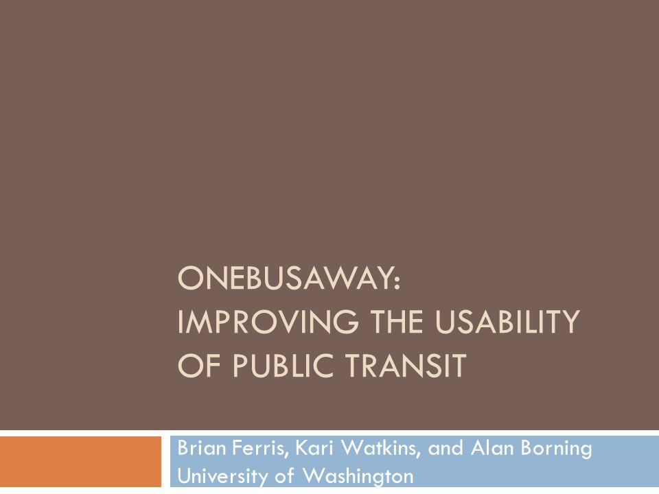 ONEBUSAWAY: IMPROVING THE USABILITY OF PUBLIC TRANSIT Brian Ferris, Kari Watkins, and Alan Borning University of Washington