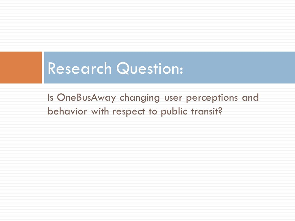 Is OneBusAway changing user perceptions and behavior with respect to public transit? Research Question: