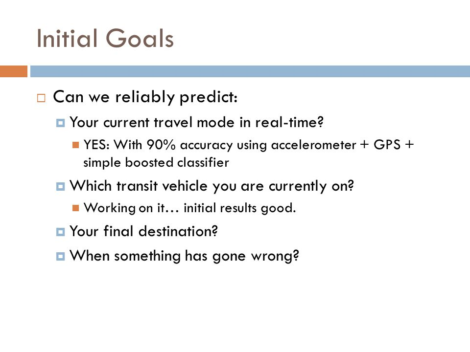 Initial Goals Can we reliably predict: Your current travel mode in real-time? YES: With 90% accuracy using accelerometer + GPS + simple boosted classi