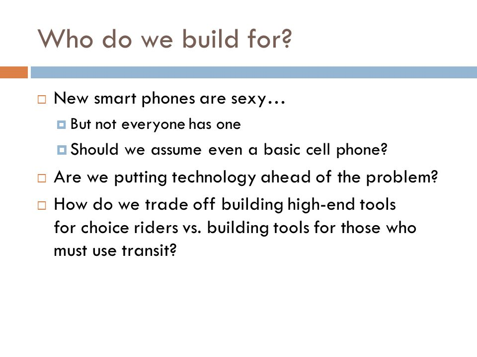Who do we build for? New smart phones are sexy… But not everyone has one Should we assume even a basic cell phone? Are we putting technology ahead of