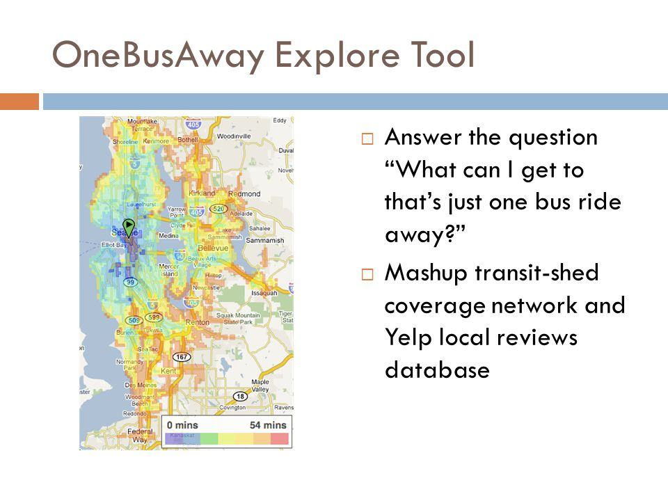 OneBusAway Explore Tool Answer the question What can I get to thats just one bus ride away? Mashup transit-shed coverage network and Yelp local review