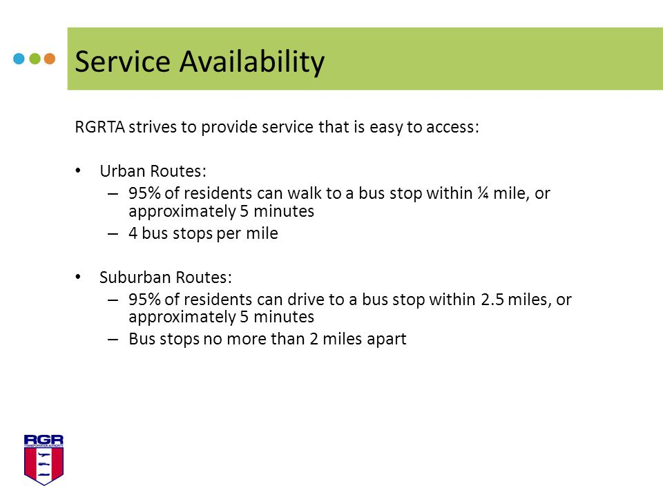 Service Availability RGRTA strives to provide service that is easy to access: Urban Routes: – 95% of residents can walk to a bus stop within ¼ mile, or approximately 5 minutes – 4 bus stops per mile Suburban Routes: – 95% of residents can drive to a bus stop within 2.5 miles, or approximately 5 minutes – Bus stops no more than 2 miles apart